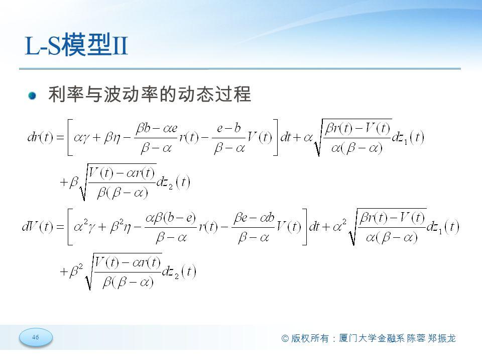 46 © 版权所有:厦门大学金融系 陈蓉 郑振龙 L-S 模型 II 利率与波动率的动态过程
