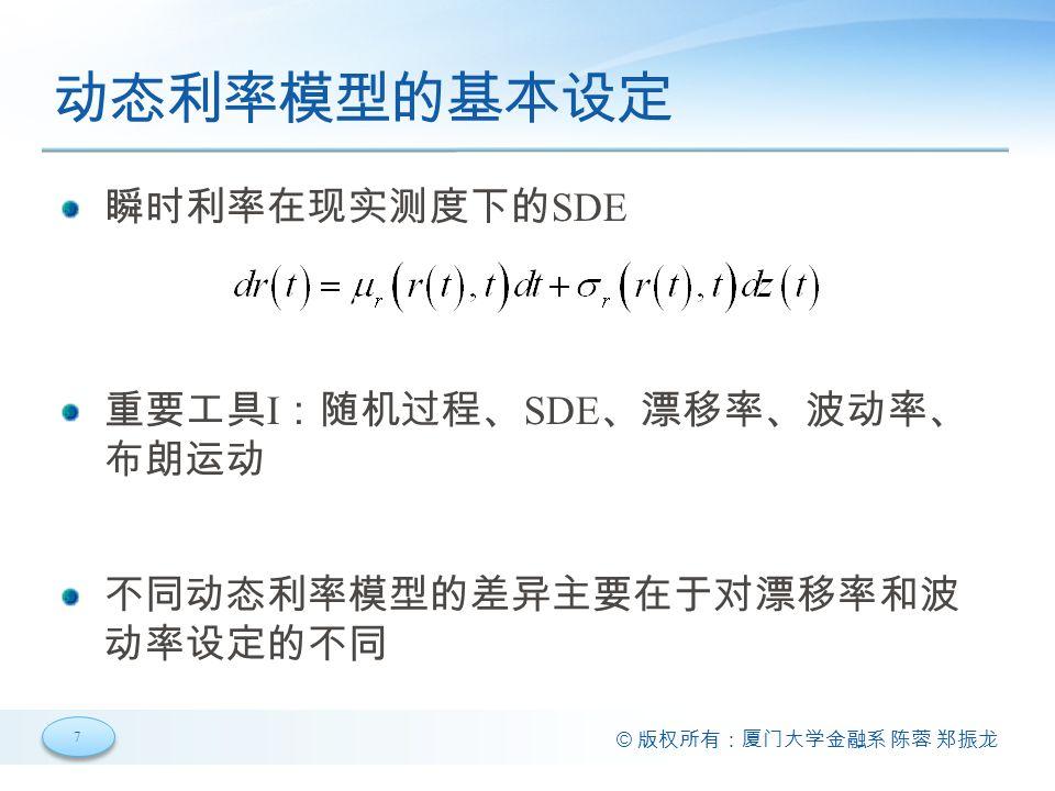 7 7 © 版权所有:厦门大学金融系 陈蓉 郑振龙 动态利率模型的基本设定 瞬时利率在现实测度下的 SDE 重要工具 I :随机过程、 SDE 、漂移率、波动率、 布朗运动 不同动态利率模型的差异主要在于对漂移率和波 动率设定的不同
