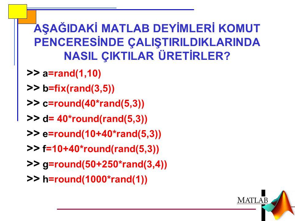 AŞAĞIDAKİ MATLAB DEYİMLERİ KOMUT PENCERESİNDE ÇALIŞTIRILDIKLARINDA NASIL ÇIKTILAR ÜRETİRLER? >> a=rand(1,10) >> b=fix(rand(3,5)) >> c=round(40*rand(5,