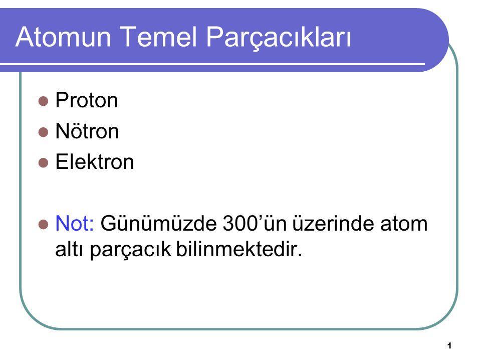 2 Atomun Temel Parçacıkları Atomdaki Parçacık Kütle (gram) Kütle (akb) Yük (kulon) Elektron 9,1096 x10 -28 0,00054859-1,6022x10 -19 Proton 1,6726 x 0 -24 1,007277 +1,6022x10 -19 Nötron 1,6749 x 10 -24 1,0086650