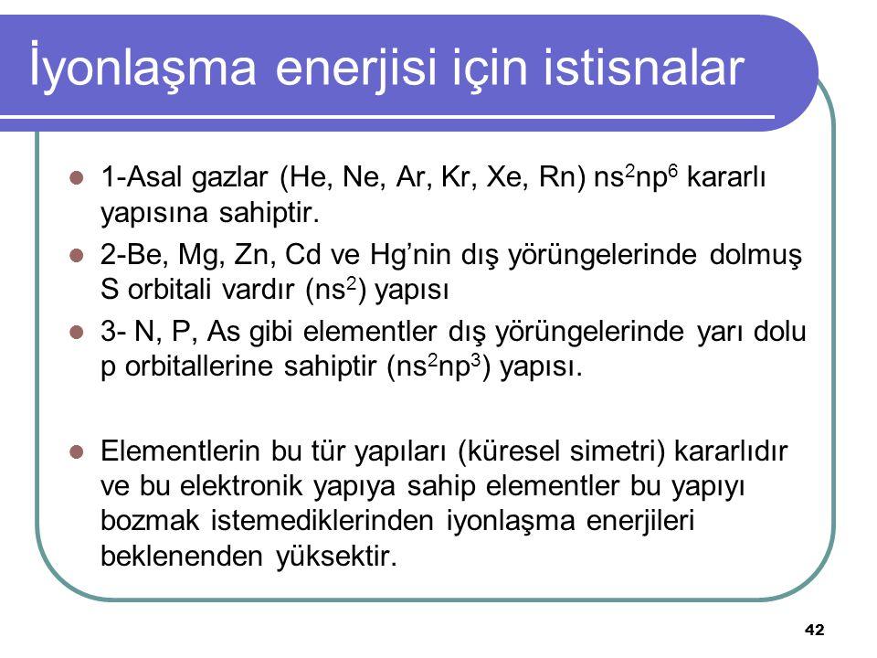 İyonlaşma enerjisi için istisnalar 1-Asal gazlar (He, Ne, Ar, Kr, Xe, Rn) ns 2 np 6 kararlı yapısına sahiptir.