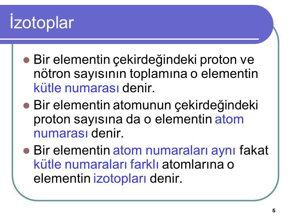 6 İzotoplar A: Kütle numarası Z: Atom numarası A = p sayısı + n sayısı Z = p sayısı