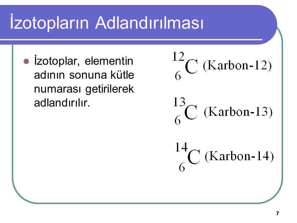 7 İzotopların Adlandırılması İzotoplar, elementin adının sonuna kütle numarası getirilerek adlandırılır.