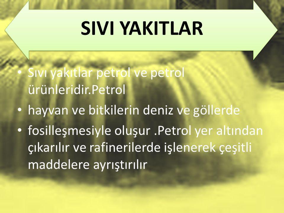 SIVI YAKITLAR Sıvı yakıtlar petrol ve petrol ürünleridir.Petrol hayvan ve bitkilerin deniz ve göllerde fosilleşmesiyle oluşur.Petrol yer altından çıka