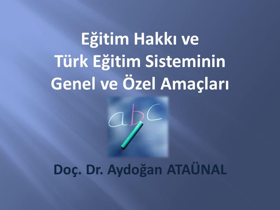 Doç. Dr. Aydoğan ATAÜNAL Eğitim Hakkı ve Türk Eğitim Sisteminin Genel ve Özel Amaçları