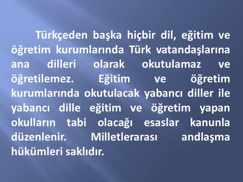 Türkçeden başka hiçbir dil, eğitim ve öğretim kurumlarında Türk vatandaşlarına ana dilleri olarak okutulamaz ve öğretilemez. Eğitim ve öğretim kurumla