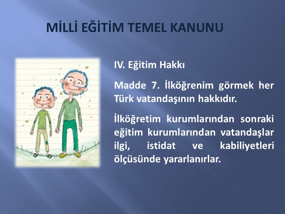 IV. Eğitim Hakkı Madde 7. İlköğrenim görmek her Türk vatandaşının hakkıdır. İlköğretim kurumlarından sonraki eğitim kurumlarından vatandaşlar ilgi, is