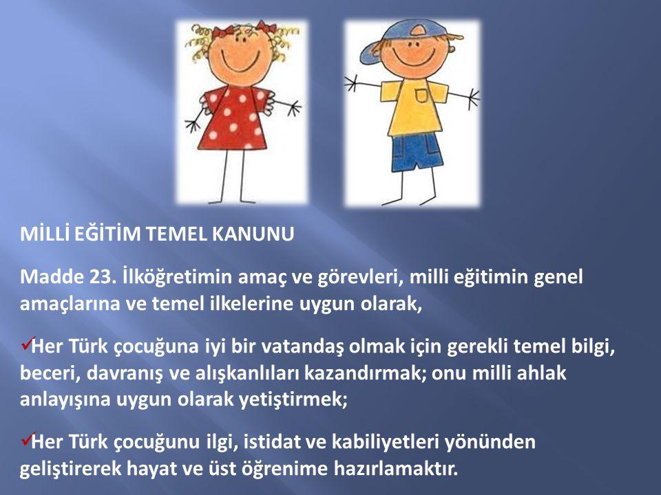 MİLLİ EĞİTİM TEMEL KANUNU Madde 23. İlköğretimin amaç ve görevleri, milli eğitimin genel amaçlarına ve temel ilkelerine uygun olarak, Her Türk çocuğun