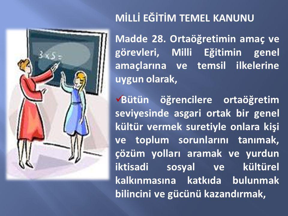MİLLİ EĞİTİM TEMEL KANUNU Madde 28. Ortaöğretimin amaç ve görevleri, Milli Eğitimin genel amaçlarına ve temsil ilkelerine uygun olarak, Bütün öğrencil