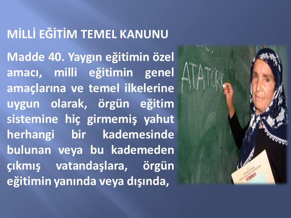 MİLLİ EĞİTİM TEMEL KANUNU Madde 40. Yaygın eğitimin özel amacı, milli eğitimin genel amaçlarına ve temel ilkelerine uygun olarak, örgün eğitim sistemi