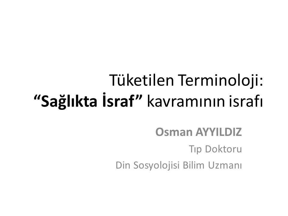 """Tüketilen Terminoloji: """"Sağlıkta İsraf"""" kavramının israfı Osman AYYILDIZ Tıp Doktoru Din Sosyolojisi Bilim Uzmanı"""