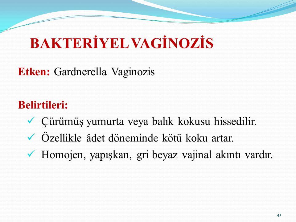 BAKTERİYEL VAGİNOZİS Etken: Gardnerella Vaginozis Belirtileri: Çürümüş yumurta veya balık kokusu hissedilir. Özellikle âdet döneminde kötü koku artar.
