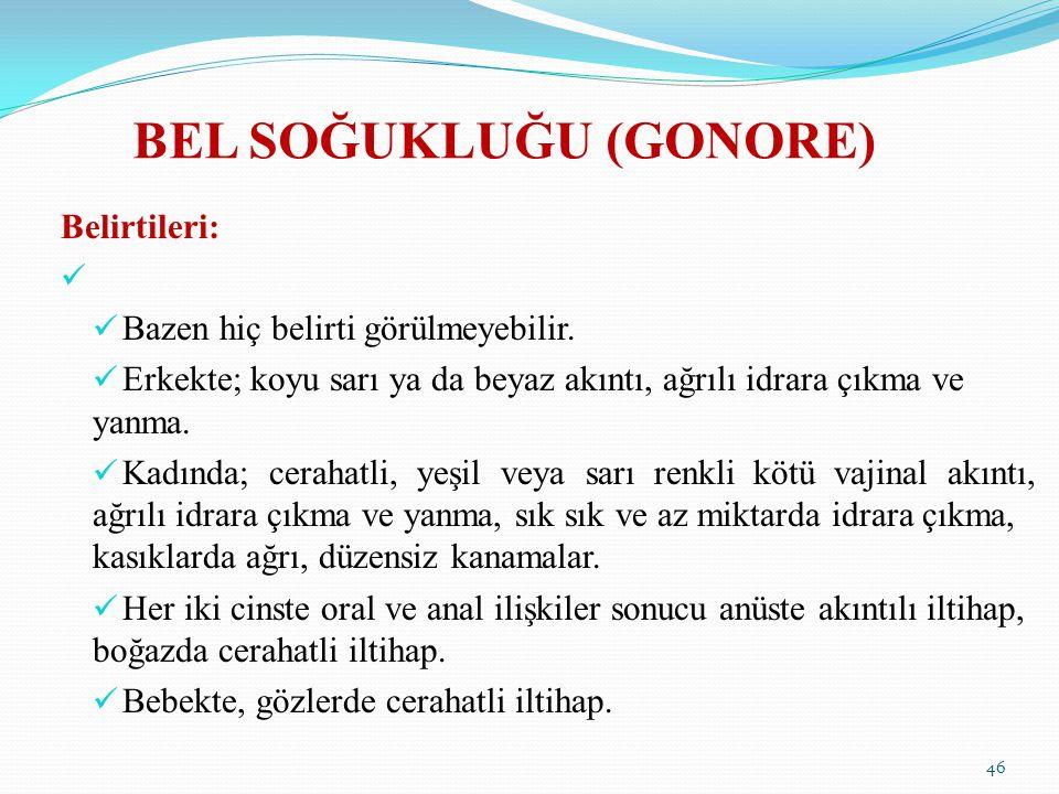 BEL SOĞUKLUĞU (GONORE) Belirtileri: Bazen hiç belirti görülmeyebilir. Erkekte; koyu sarı ya da beyaz akıntı, ağrılı idrara çıkma ve yanma. Kadında; ce