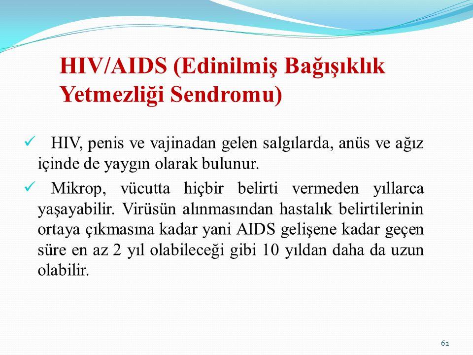 HIV/AIDS (Edinilmiş Bağışıklık Yetmezliği Sendromu) HIV, penis ve vajinadan gelen salgılarda, anüs ve ağız içinde de yaygın olarak bulunur. Mikrop, vü