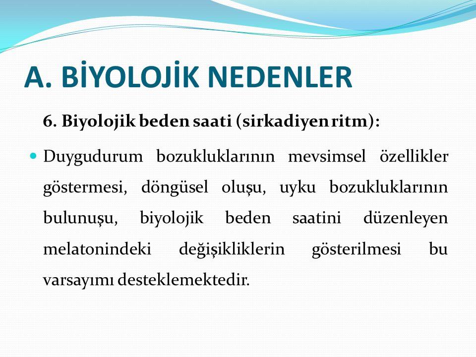 A. BİYOLOJİK NEDENLER 6. Biyolojik beden saati (sirkadiyen ritm): Duygudurum bozukluklarının mevsimsel özellikler göstermesi, döngüsel oluşu, uyku boz
