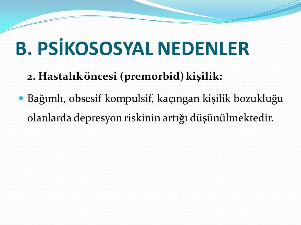 B. PSİKOSOSYAL NEDENLER 2. Hastalık öncesi (premorbid) kişilik: Bağımlı, obsesif kompulsif, kaçıngan kişilik bozukluğu olanlarda depresyon riskinin ar