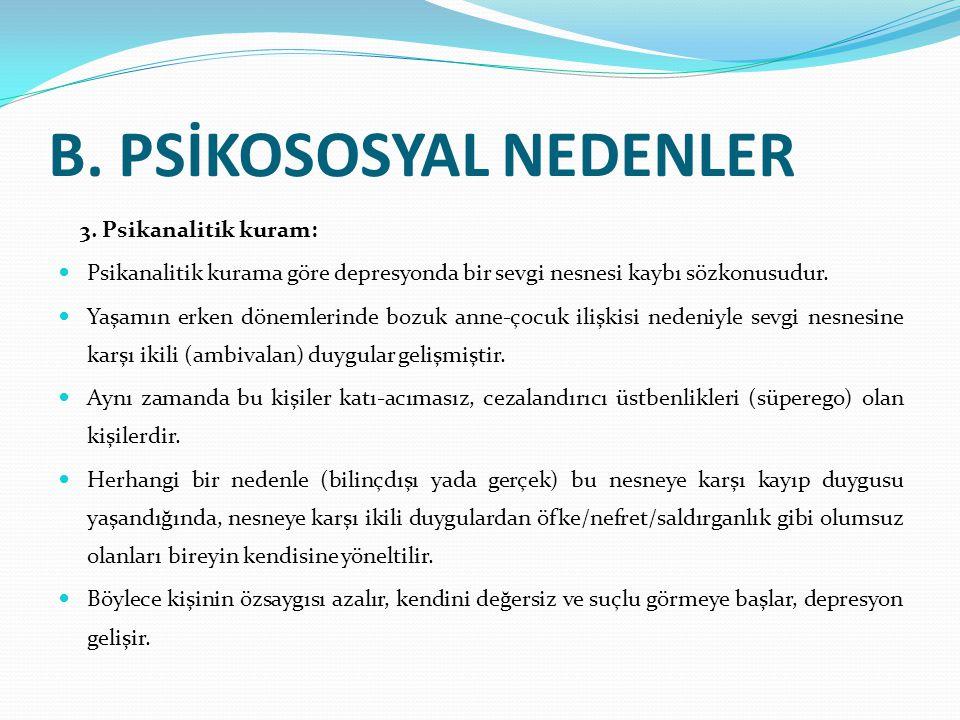 B. PSİKOSOSYAL NEDENLER 3. Psikanalitik kuram: Psikanalitik kurama göre depresyonda bir sevgi nesnesi kaybı sözkonusudur. Yaşamın erken dönemlerinde b