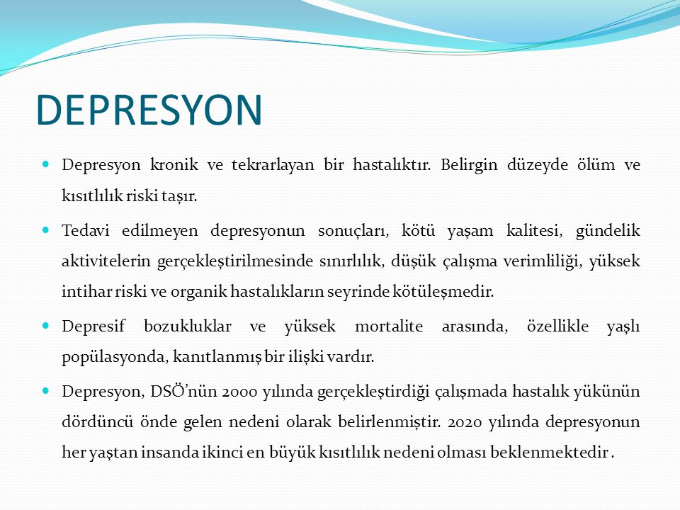 DEPRESYON-DSM IV sınıflandırması Major depresif bozukluk: Tek atak Tekrarlayan (rekürren) atak Şiddeti; hafif, orta, ağır (psikotik özelliği olan-olmayan), remisyonda (kısmi-tam) Eğer varsa kronik, atipik, melankolik ve postpartum başlangıç belirtilir.