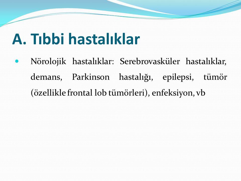 A. Tıbbi hastalıklar Nörolojik hastalıklar: Serebrovasküler hastalıklar, demans, Parkinson hastalığı, epilepsi, tümör (özellikle frontal lob tümörleri