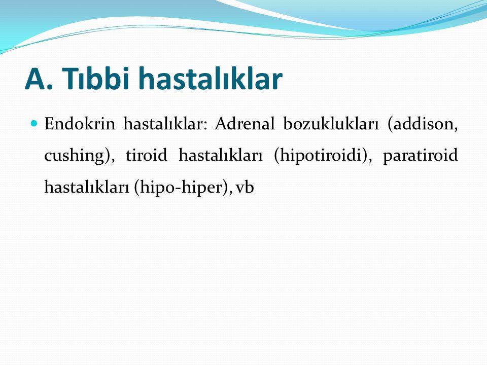 A. Tıbbi hastalıklar Endokrin hastalıklar: Adrenal bozuklukları (addison, cushing), tiroid hastalıkları (hipotiroidi), paratiroid hastalıkları (hipo-h