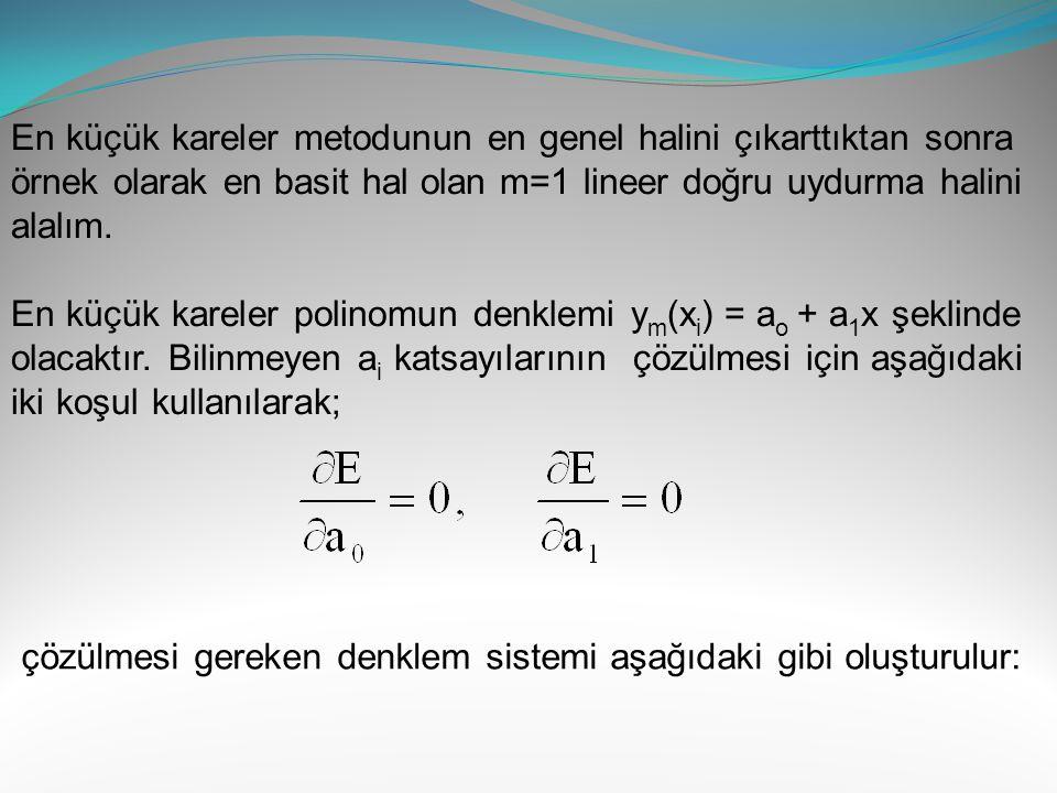 Bulunan değerleri lineer denklem takımında yerine konursa; 9a o + 296a 1 + 17064a 2 = 94.76 296a o + 17064a 1 + 1322336a 2 = 6479.44 17064a o + 1322336a 1 + 116590400a 2 = 537940.80 Bu denklem sisteminin çözümü ile a o = -1.91917, a 1 = 0.278215 ve a 2 = 0.0017394 olarak bulunur.