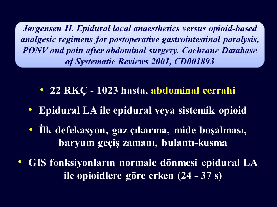 22 RKÇ - 1023 hasta, abdominal cerrahi Epidural LA ile epidural veya sistemik opioid İlk defekasyon, gaz çıkarma, mide boşalması, baryum geçiş zamanı, bulantı-kusma GIS fonksiyonların normale dönmesi epidural LA ile opioidlere göre erken (24 - 37 s) Jørgensen H.