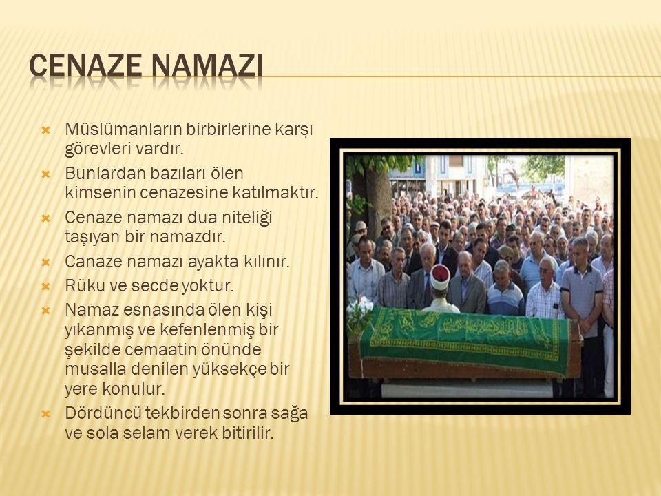  Müslümanların birbirlerine karşı görevleri vardır.  Bunlardan bazıları ölen kimsenin cenazesine katılmaktır.  Cenaze namazı dua niteliği taşıyan b