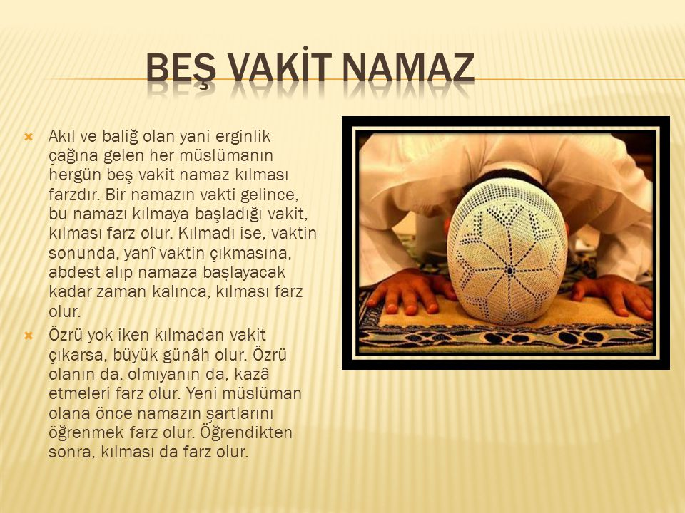  Akıl ve baliğ olan yani erginlik çağına gelen her müslümanın hergün beş vakit namaz kılması farzdır. Bir namazın vakti gelince, bu namazı kılmaya ba