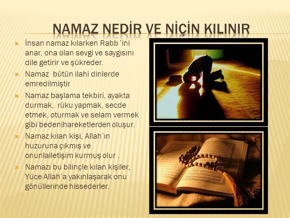  İnsan namaz kılarken Rabb 'ini anar, ona olan sevgi ve saygısını dile getirir ve şükreder.  Namaz bütün ilahi dinlerde emredilmiştir  Namaz başlam