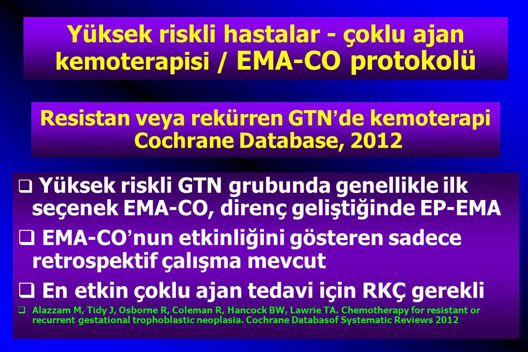 Resistan veya rekürren GTN'de kemoterapi Cochrane Database, 2012  Yüksek riskli GTN grubunda genellikle ilk seçenek EMA-CO, direnç geliştiğinde EP-EMA  EMA-CO'nun etkinliğini gösteren sadece retrospektif çalışma mevcut  En etkin çoklu ajan tedavi için RKÇ gerekli  Alazzam M, Tidy J, Osborne R, Coleman R, Hancock BW, Lawrie TA.