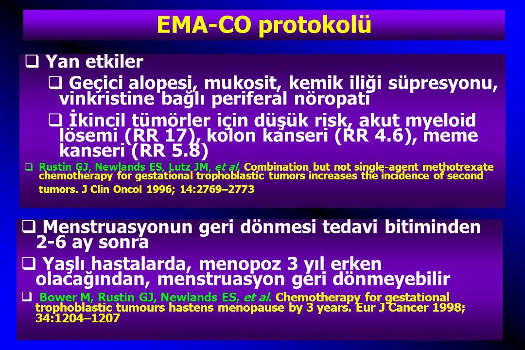 EMA-CO protokolü  Yan etkiler  Geçici alopesi, mukosit, kemik iliği süpresyonu, vinkristine bağlı periferal nöropati  İkincil tümörler için düşük risk, akut myeloid lösemi (RR 17), kolon kanseri (RR 4.6), meme kanseri (RR 5.8)  Rustin GJ, Newlands ES, Lutz JM, et al.