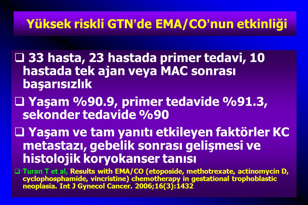 Yüksek riskli GTN'de EMA/CO'nun etkinliği  33 hasta, 23 hastada primer tedavi, 10 hastada tek ajan veya MAC sonrası başarısızlık  Yaşam %90.9, primer tedavide %91.3, sekonder tedavide %90  Yaşam ve tam yanıtı etkileyen faktörler KC metastazı, gebelik sonrası gelişmesi ve histolojik koryokanser tanısı  Turan T et al, Results with EMA/CO (etoposide, methotrexate, actinomycin D, cyclophosphamide, vincristine) chemotherapy in gestational trophoblastic neoplasia.