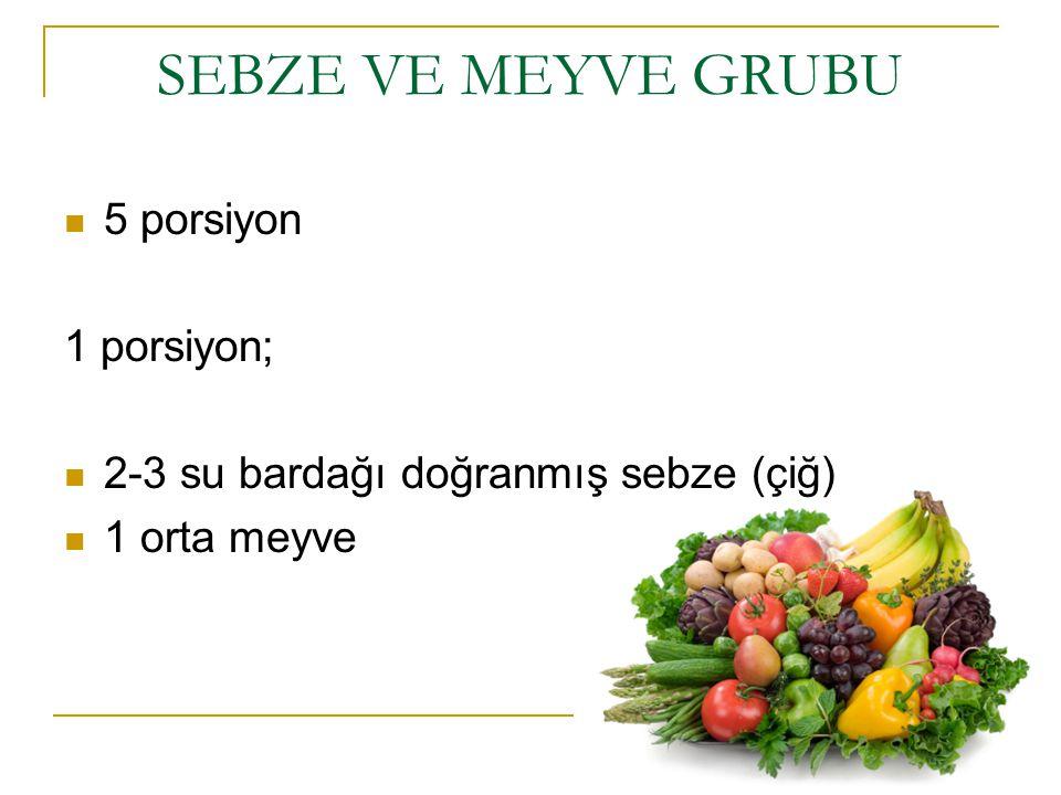 SEBZE VE MEYVE GRUBU 5 porsiyon 1 porsiyon; 2-3 su bardağı doğranmış sebze (çiğ) 1 orta meyve