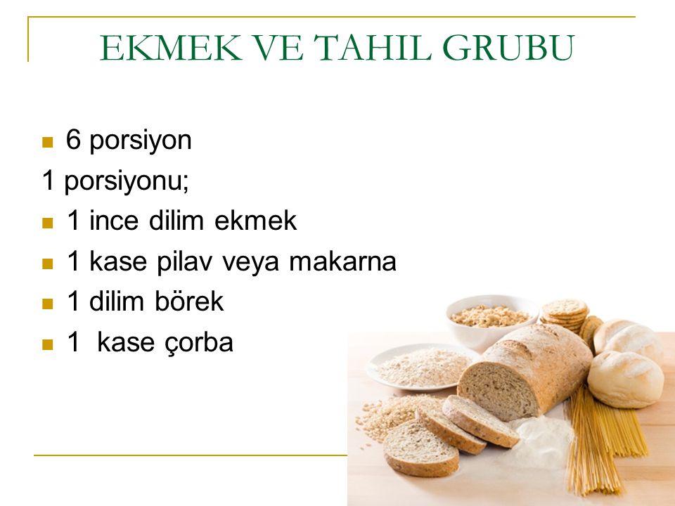 EKMEK VE TAHIL GRUBU 6 porsiyon 1 porsiyonu; 1 ince dilim ekmek 1 kase pilav veya makarna 1 dilim börek 1 kase çorba