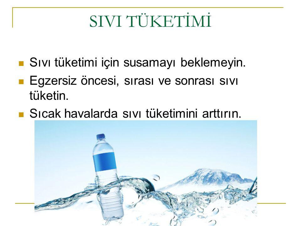 SIVI TÜKETİMİ Sıvı tüketimi için susamayı beklemeyin. Egzersiz öncesi, sırası ve sonrası sıvı tüketin. Sıcak havalarda sıvı tüketimini arttırın.