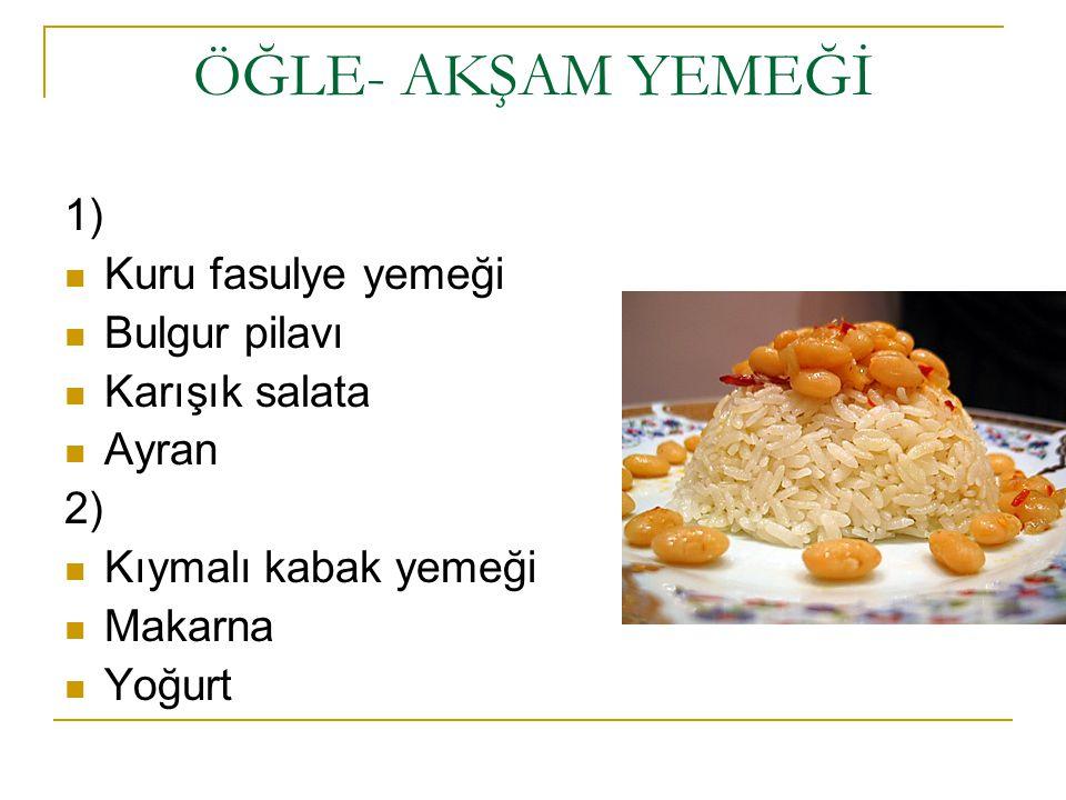 ÖĞLE- AKŞAM YEMEĞİ 1) Kuru fasulye yemeği Bulgur pilavı Karışık salata Ayran 2) Kıymalı kabak yemeği Makarna Yoğurt