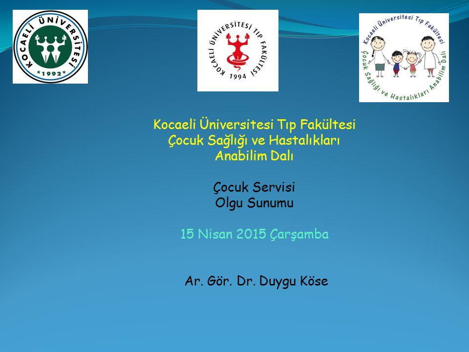 Kocaeli Üniversitesi Tıp Fakültesi Çocuk Sağlığı ve Hastalıkları Anabilim Dalı Çocuk Servisi Olgu Sunumu 15 Nisan 2015 Çarşamba Ar. Gör. Dr. Duygu Kös