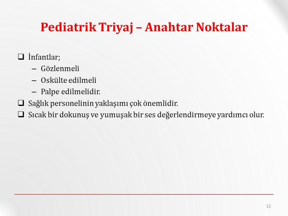 Pediatrik Triyaj – Anahtar Noktalar  İnfantlar; – Gözlenmeli – Oskülte edilmeli – Palpe edilmelidir.  Sağlık personelinin yaklaşımı çok önemlidir. 