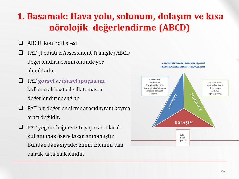 1. Basamak: Hava yolu, solunum, dolaşım ve kısa nörolojik değerlendirme (ABCD)  ABCD kontrol listesi  PAT (Pediatric Assessment Triangle) ABCD değer