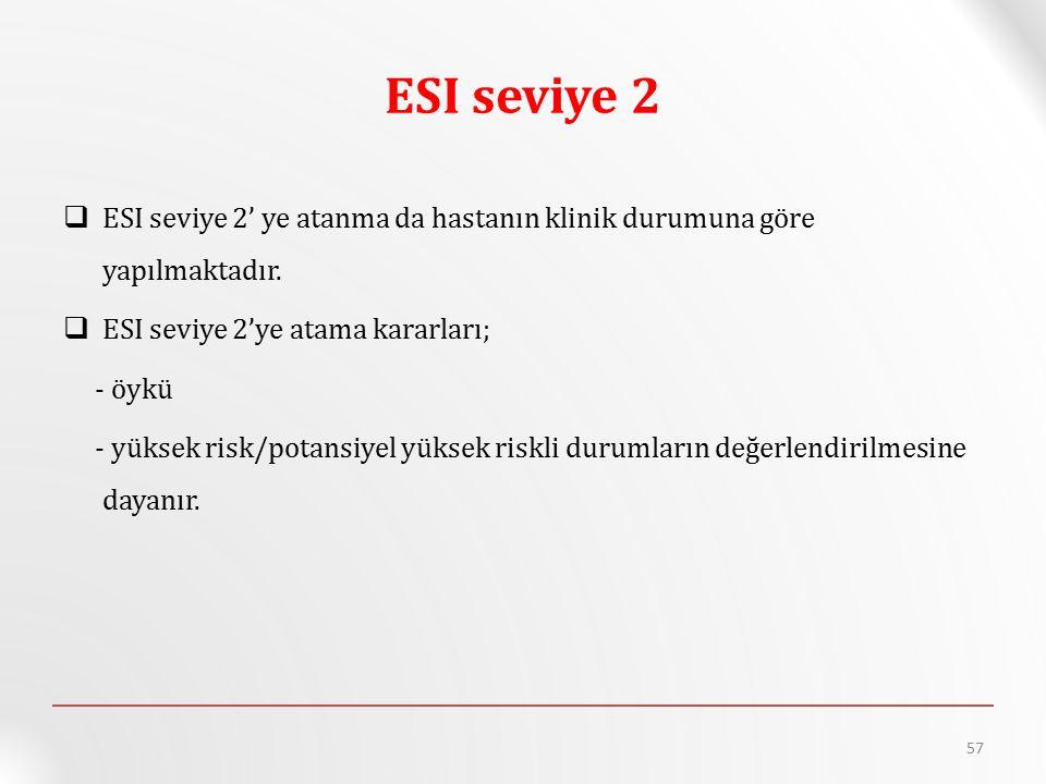 ESI seviye 2  ESI seviye 2' ye atanma da hastanın klinik durumuna göre yapılmaktadır.  ESI seviye 2'ye atama kararları; - öykü - yüksek risk/potansi