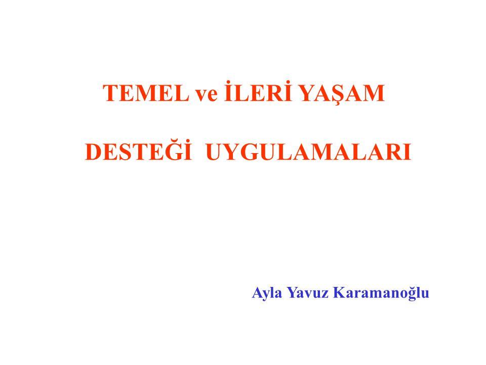 TEMEL ve İLERİ YAŞAM DESTEĞİ UYGULAMALARI Ayla Yavuz Karamanoğlu