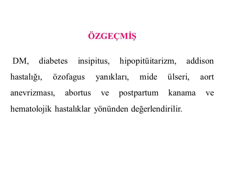 ÖZGEÇMİŞ DM, diabetes insipitus, hipopitüitarizm, addison hastalığı, özofagus yanıkları, mide ülseri, aort anevrizması, abortus ve postpartum kanama v