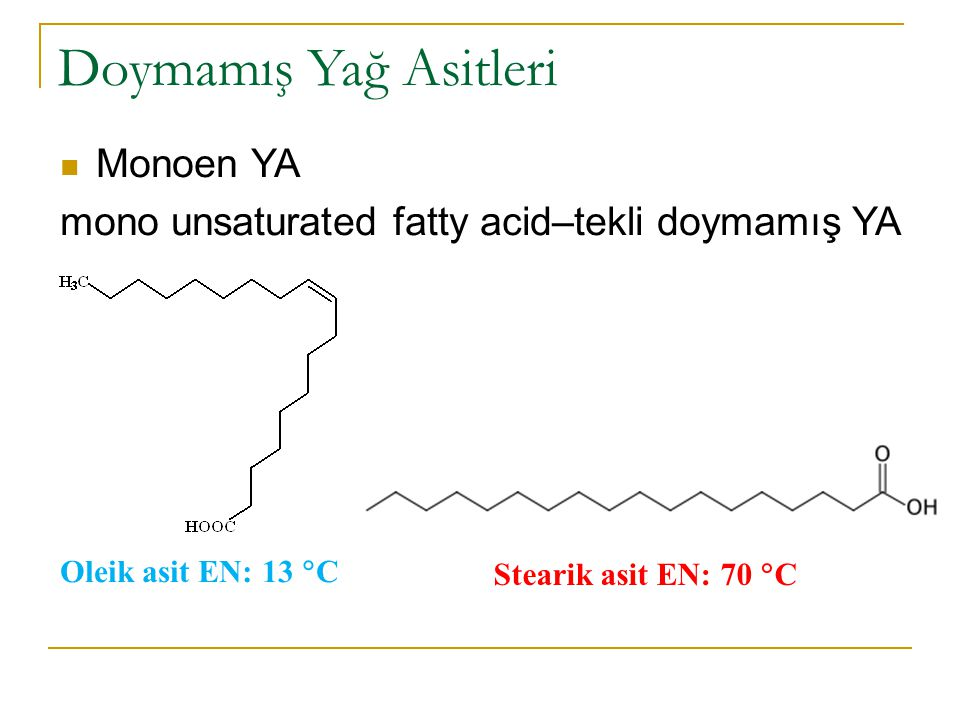 Doymamış Yağ Asitleri Monoen YA mono unsaturated fatty acid–tekli doymamış YA Oleik asit EN: 13  C Stearik asit EN: 70  C