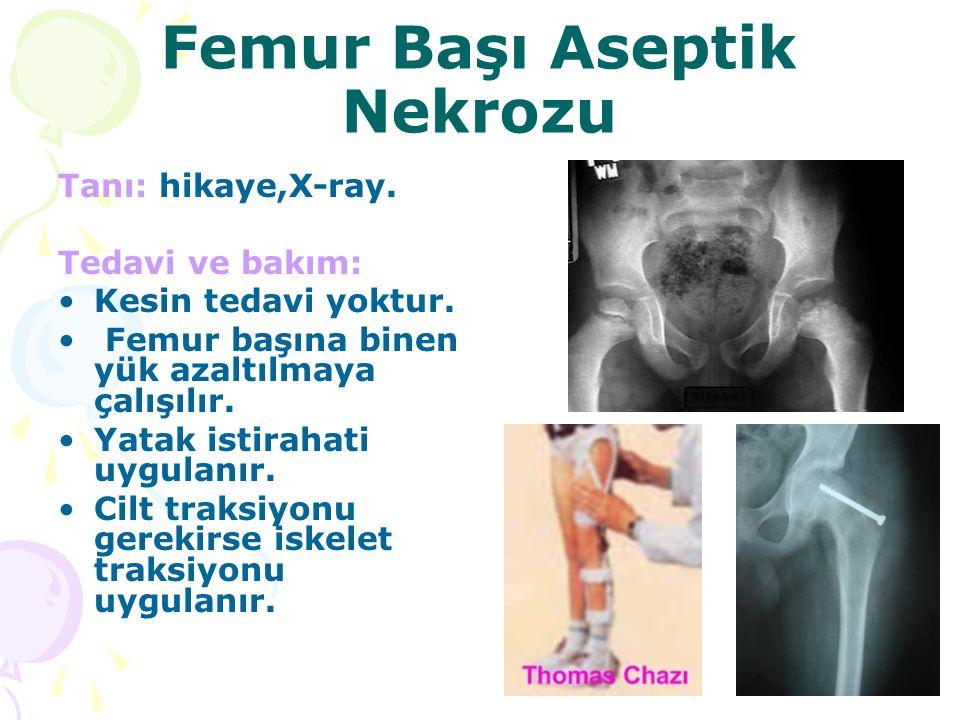 Femur Başı Aseptik Nekrozu Tanı: hikaye,X-ray. Tedavi ve bakım: Kesin tedavi yoktur. Femur başına binen yük azaltılmaya çalışılır. Yatak istirahati uy