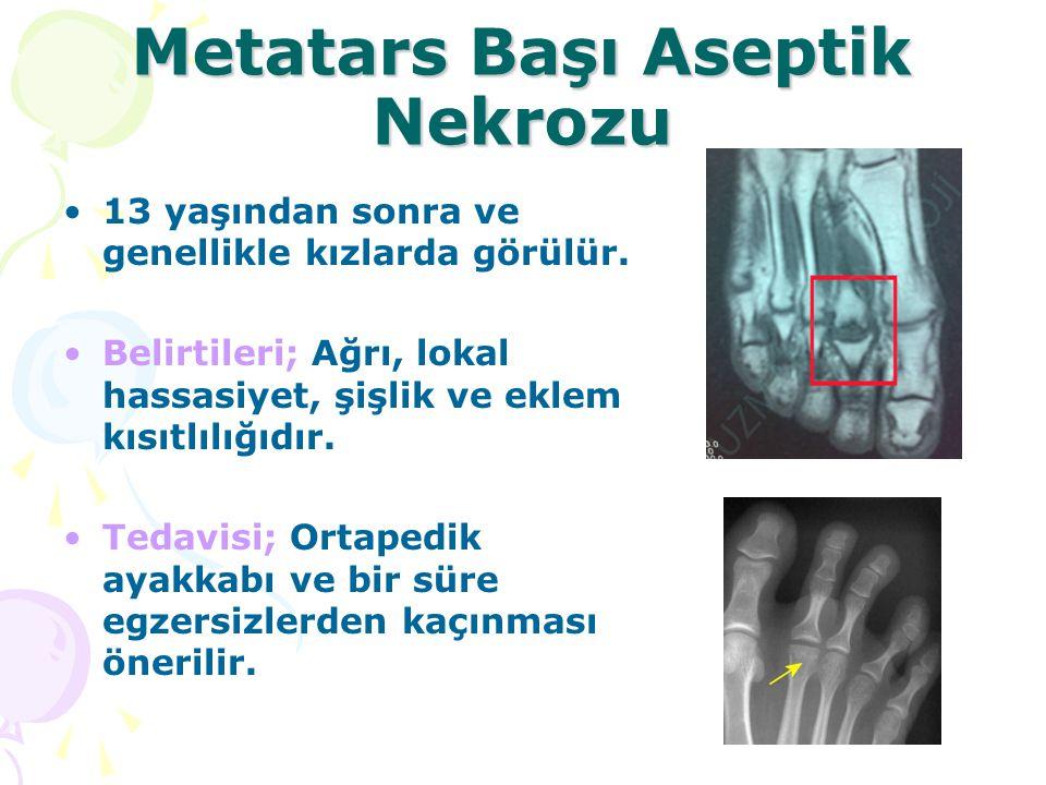 Metatars Başı Aseptik Nekrozu 13 yaşından sonra ve genellikle kızlarda görülür. Belirtileri; Ağrı, lokal hassasiyet, şişlik ve eklem kısıtlılığıdır. T