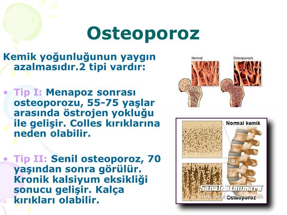 Osteoporoz Kemik yoğunluğunun yaygın azalmasıdır.2 tipi vardır: Tip I: Menapoz sonrası osteoporozu, 55-75 yaşlar arasında östrojen yokluğu ile gelişir