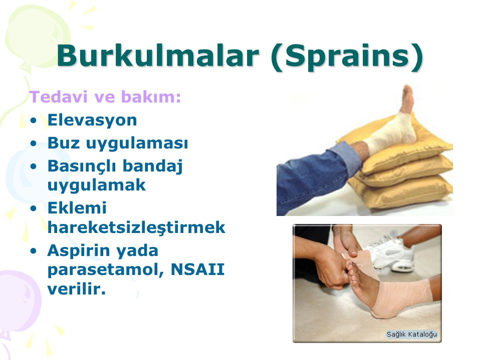 Burkulmalar (Sprains) Tedavi ve bakım: Elevasyon Buz uygulaması Basınçlı bandaj uygulamak Eklemi hareketsizleştirmek Aspirin yada parasetamol, NSAII v