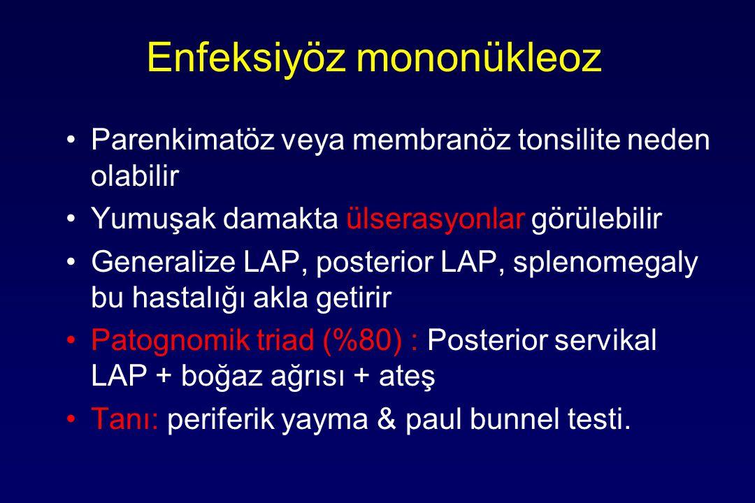 Enfeksiyöz mononükleoz Parenkimatöz veya membranöz tonsilite neden olabilir Yumuşak damakta ülserasyonlar görülebilir Generalize LAP, posterior LAP, splenomegaly bu hastalığı akla getirir Patognomik triad (%80) : Posterior servikal LAP + boğaz ağrısı + ateş Tanı: periferik yayma & paul bunnel testi.