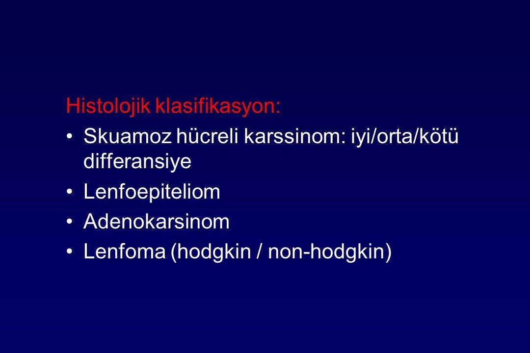 Histolojik klasifikasyon: Skuamoz hücreli karssinom: iyi/orta/kötü differansiye Lenfoepiteliom Adenokarsinom Lenfoma (hodgkin / non-hodgkin)