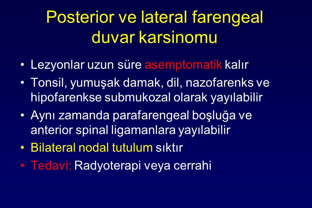 Posterior ve lateral farengeal duvar karsinomu Lezyonlar uzun süre asemptomatik kalır Tonsil, yumuşak damak, dil, nazofarenks ve hipofarenkse submukozal olarak yayılabilir Aynı zamanda parafarengeal boşluğa ve anterior spinal ligamanlara yayılabilir Bilateral nodal tutulum sıktır Tedavi: Radyoterapi veya cerrahi
